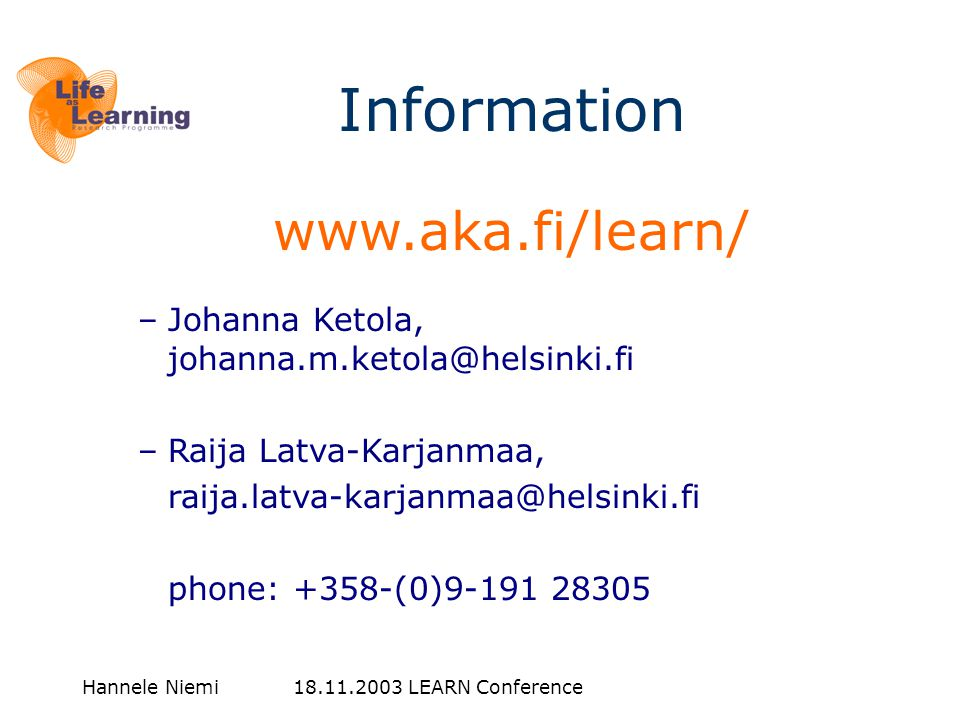 Hannele Niemi 18.11.2003 LEARN Conference www.aka.fi/learn/ –Johanna Ketola, johanna.m.ketola@helsinki.fi –Raija Latva-Karjanmaa, raija.latva-karjanmaa@helsinki.fi phone: +358-(0)9-191 28305 Information