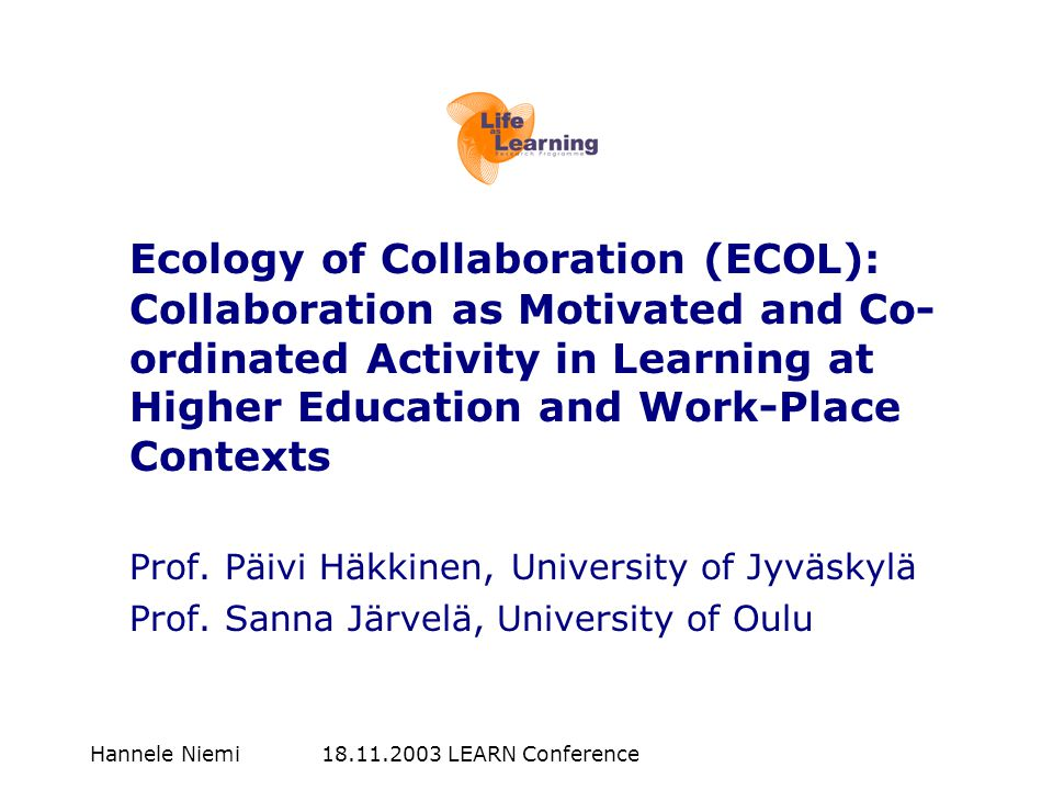 Hannele Niemi 18.11.2003 LEARN Conference Ecology of Collaboration (ECOL): Collaboration as Motivated and Co- ordinated Activity in Learning at Higher Education and Work-Place Contexts Prof.