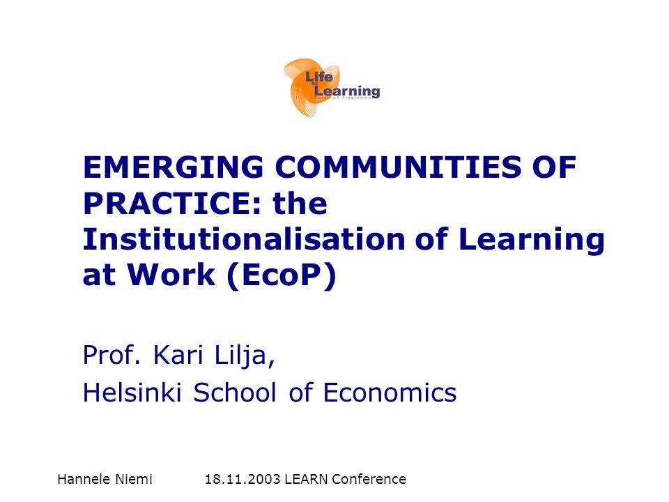 Hannele Niemi 18.11.2003 LEARN Conference EMERGING COMMUNITIES OF PRACTICE: the Institutionalisation of Learning at Work (EcoP) Prof. Kari Lilja, Hels
