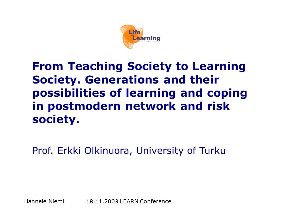 Hannele Niemi 18.11.2003 LEARN Conference From Teaching Society to Learning Society.