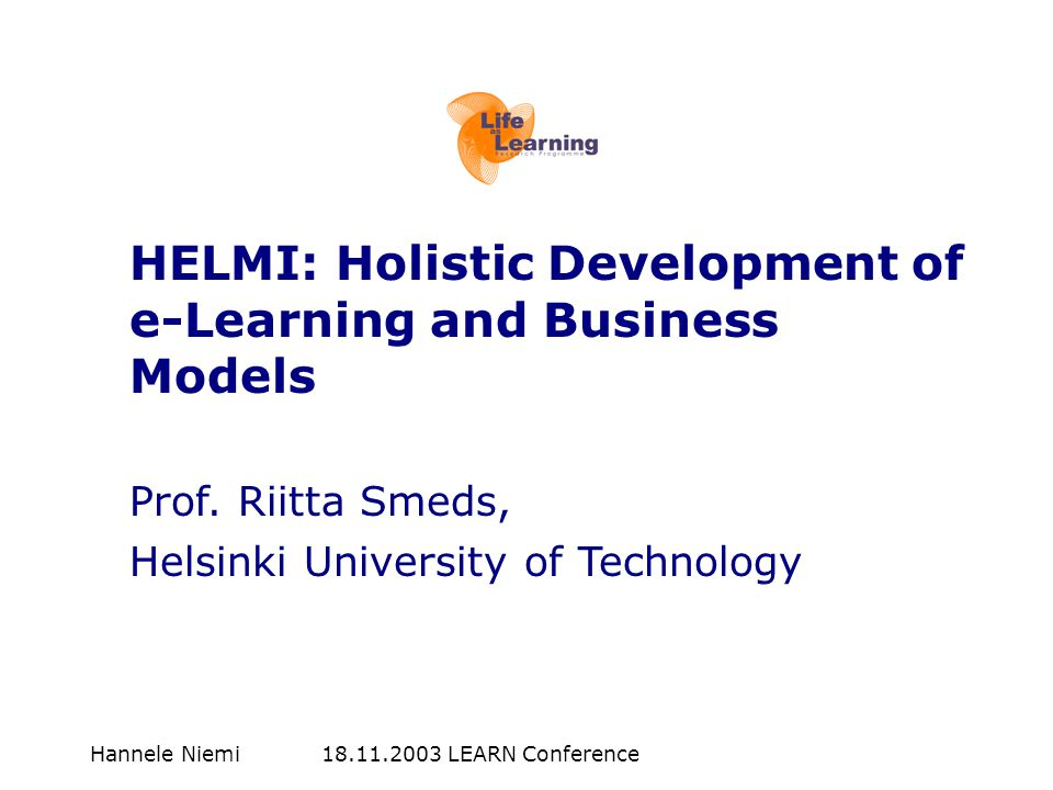 Hannele Niemi LEARN Conference HELMI: Holistic Development of e-Learning and Business Models Prof.