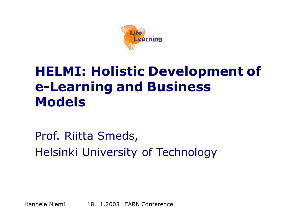 Hannele Niemi 18.11.2003 LEARN Conference HELMI: Holistic Development of e-Learning and Business Models Prof. Riitta Smeds, Helsinki University of Tec