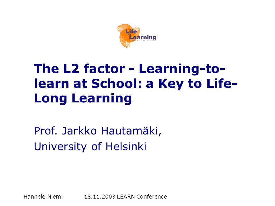 Hannele Niemi 18.11.2003 LEARN Conference The L2 factor - Learning-to- learn at School: a Key to Life- Long Learning Prof. Jarkko Hautamäki, Universit