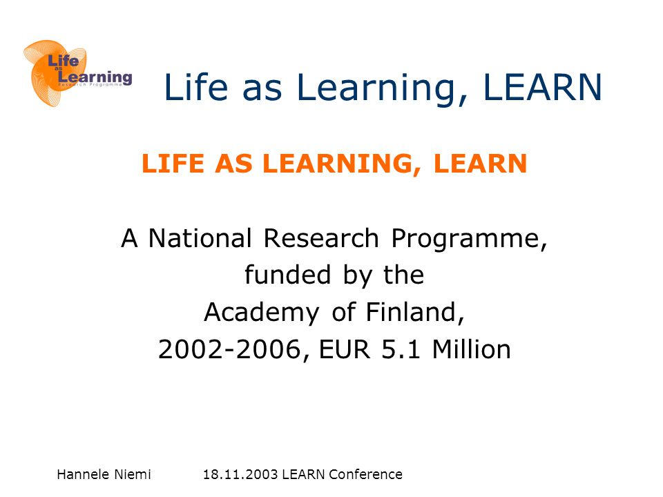 Hannele Niemi 18.11.2003 LEARN Conference Life as Learning, LEARN LIFE AS LEARNING, LEARN A National Research Programme, funded by the Academy of Finland, 2002-2006, EUR 5.1 Million