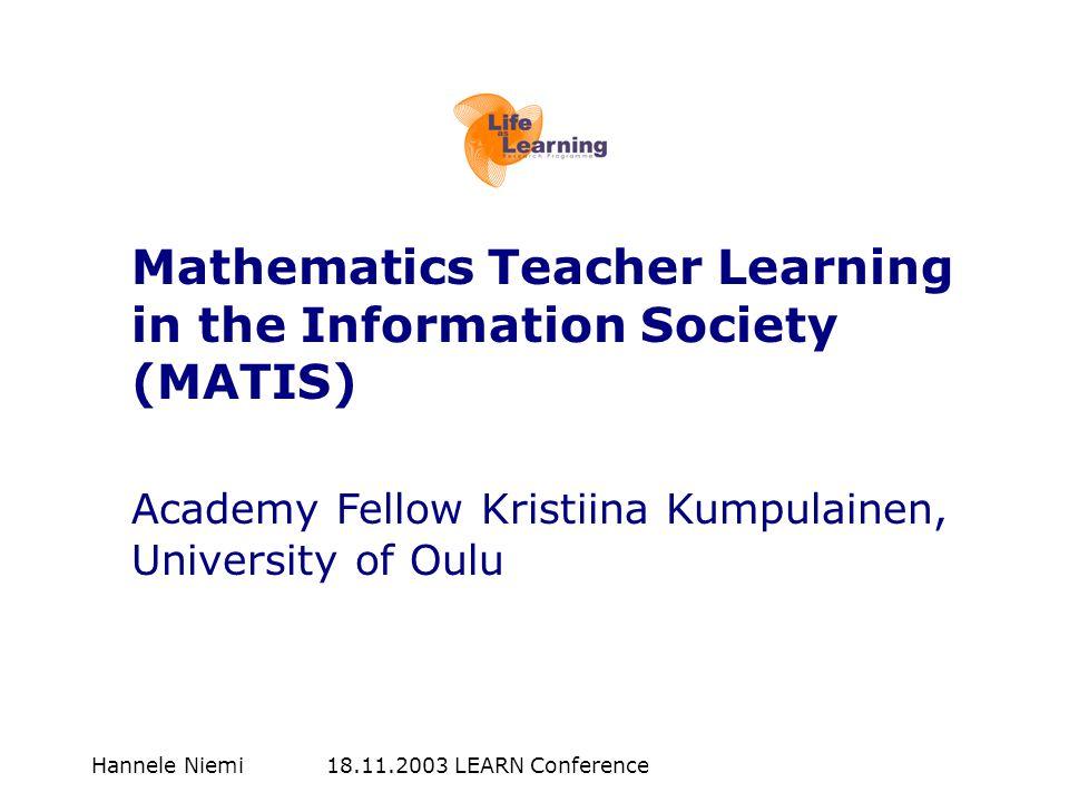 Hannele Niemi 18.11.2003 LEARN Conference Mathematics Teacher Learning in the Information Society (MATIS) Academy Fellow Kristiina Kumpulainen, University of Oulu