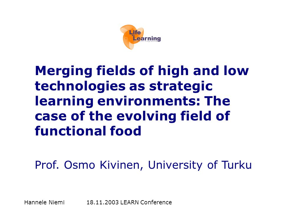 Hannele Niemi 18.11.2003 LEARN Conference Merging fields of high and low technologies as strategic learning environments: The case of the evolving field of functional food Prof.