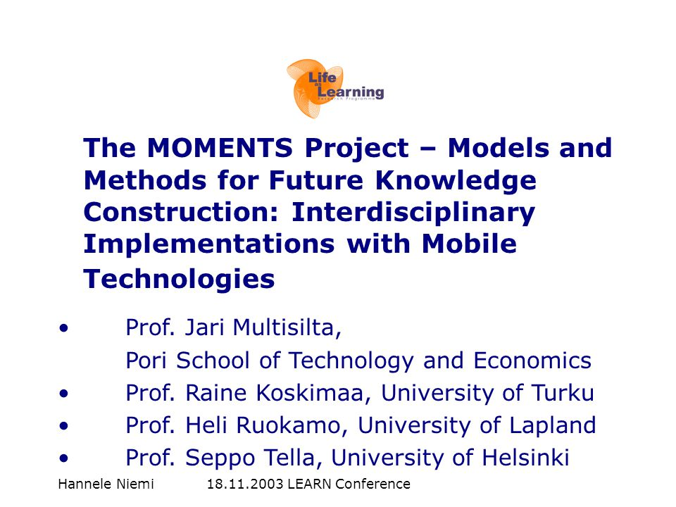 Hannele Niemi 18.11.2003 LEARN Conference The MOMENTS Project – Models and Methods for Future Knowledge Construction: Interdisciplinary Implementation