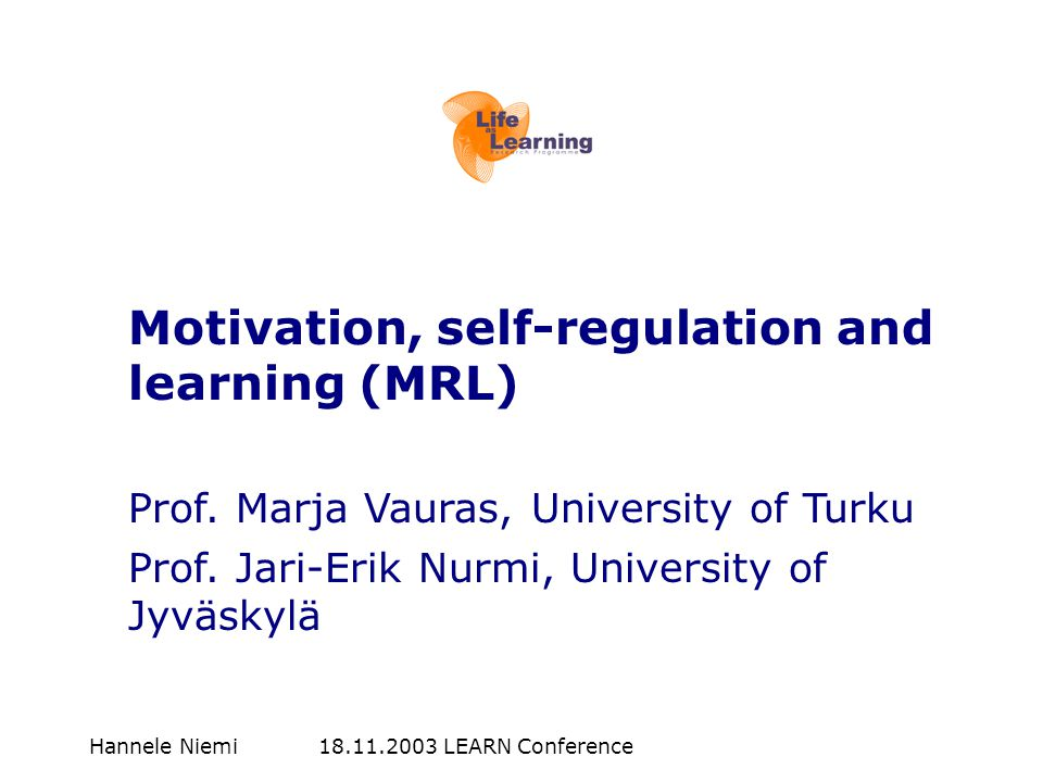 Hannele Niemi 18.11.2003 LEARN Conference Motivation, self-regulation and learning (MRL) Prof.