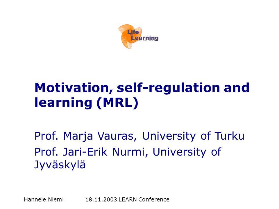 Hannele Niemi 18.11.2003 LEARN Conference Motivation, self-regulation and learning (MRL) Prof. Marja Vauras, University of Turku Prof. Jari-Erik Nurmi