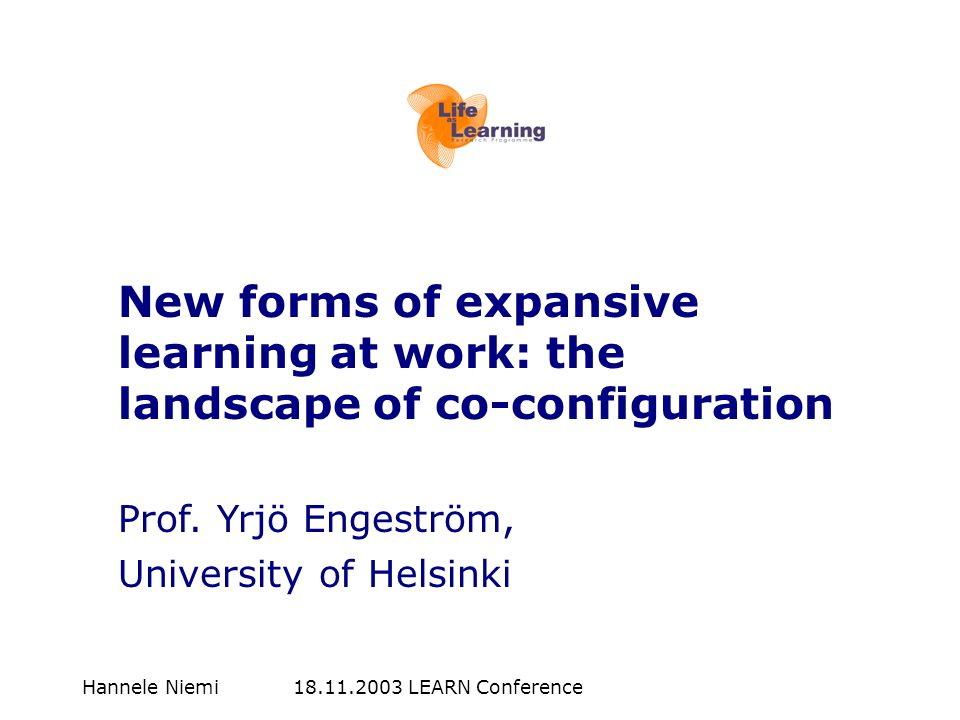 Hannele Niemi 18.11.2003 LEARN Conference New forms of expansive learning at work: the landscape of co-configuration Prof. Yrjö Engeström, University