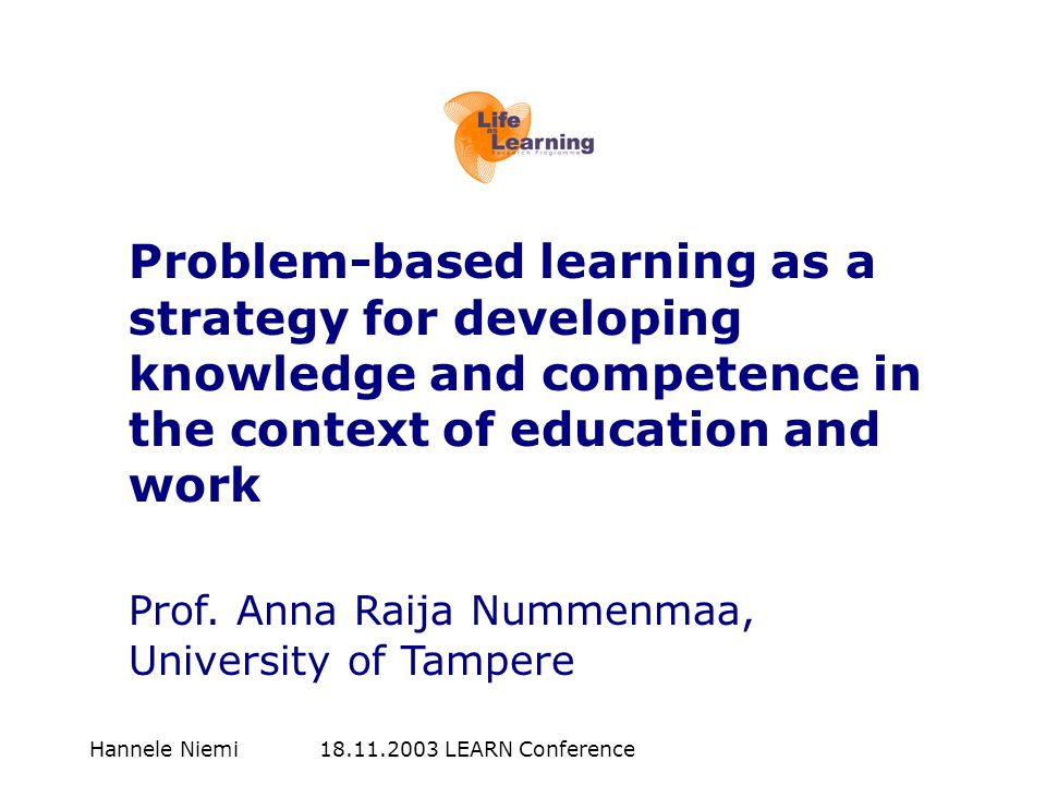 Hannele Niemi 18.11.2003 LEARN Conference Problem-based learning as a strategy for developing knowledge and competence in the context of education and