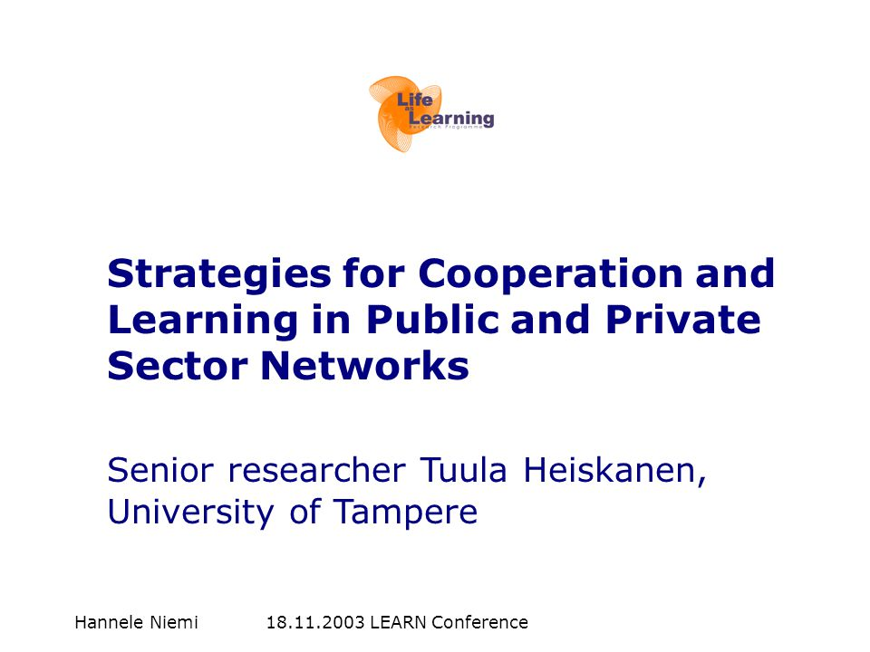 Hannele Niemi 18.11.2003 LEARN Conference Strategies for Cooperation and Learning in Public and Private Sector Networks Senior researcher Tuula Heiskanen, University of Tampere