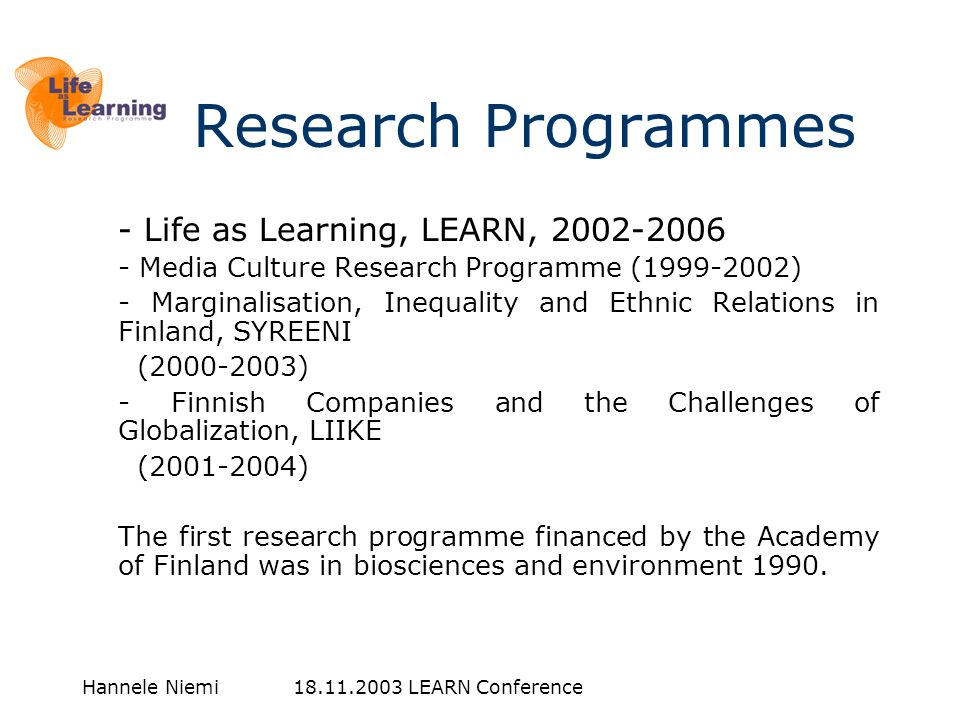 Hannele Niemi 18.11.2003 LEARN Conference Research Programmes - Life as Learning, LEARN, 2002-2006 - Media Culture Research Programme (1999-2002) - Marginalisation, Inequality and Ethnic Relations in Finland, SYREENI (2000-2003) - Finnish Companies and the Challenges of Globalization, LIIKE (2001-2004) The first research programme financed by the Academy of Finland was in biosciences and environment 1990.