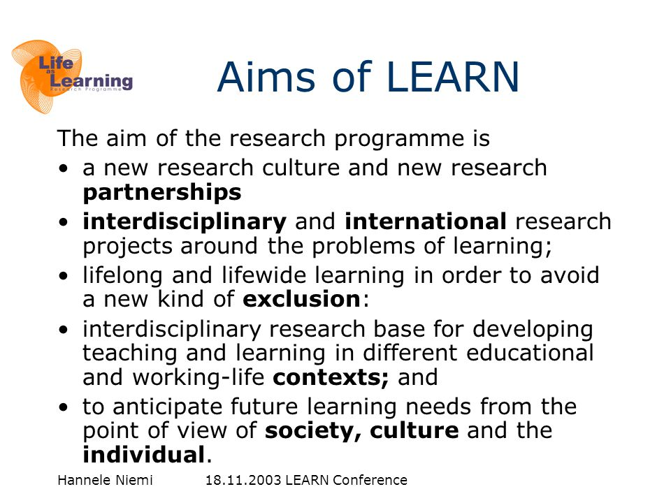 Hannele Niemi 18.11.2003 LEARN Conference The aim of the research programme is •a new research culture and new research partnerships •interdisciplinary and international research projects around the problems of learning; •lifelong and lifewide learning in order to avoid a new kind of exclusion: •interdisciplinary research base for developing teaching and learning in different educational and working-life contexts; and •to anticipate future learning needs from the point of view of society, culture and the individual.