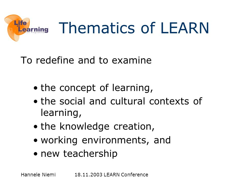 Hannele Niemi LEARN Conference To redefine and to examine •the concept of learning, •the social and cultural contexts of learning, •the knowledge creation, •working environments, and •new teachership Thematics of LEARN
