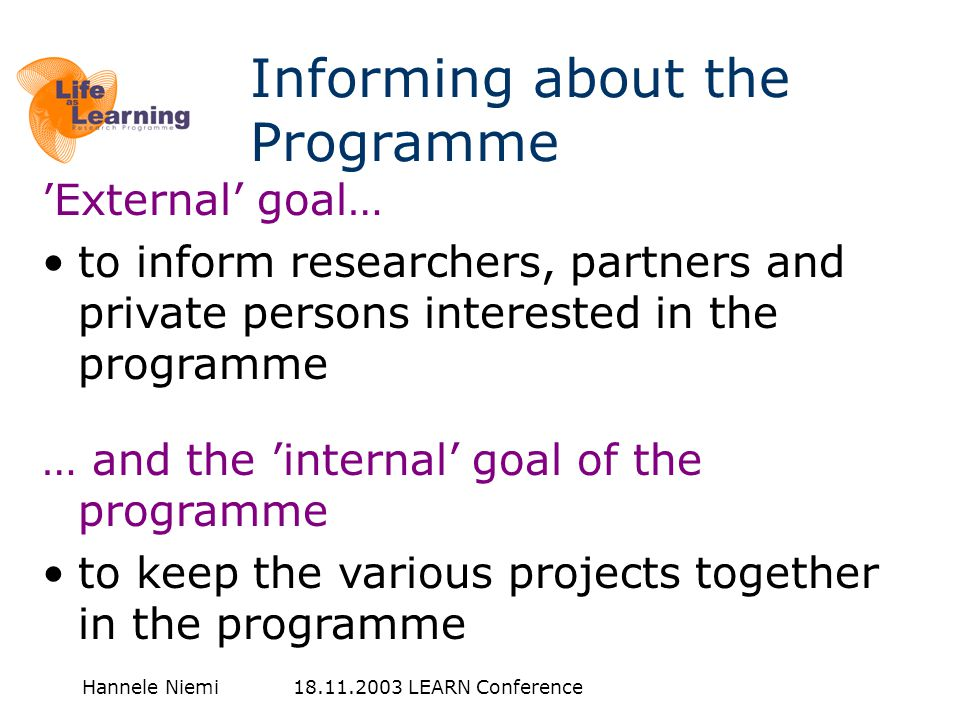 Hannele Niemi 18.11.2003 LEARN Conference 'External' goal… •to inform researchers, partners and private persons interested in the programme … and the