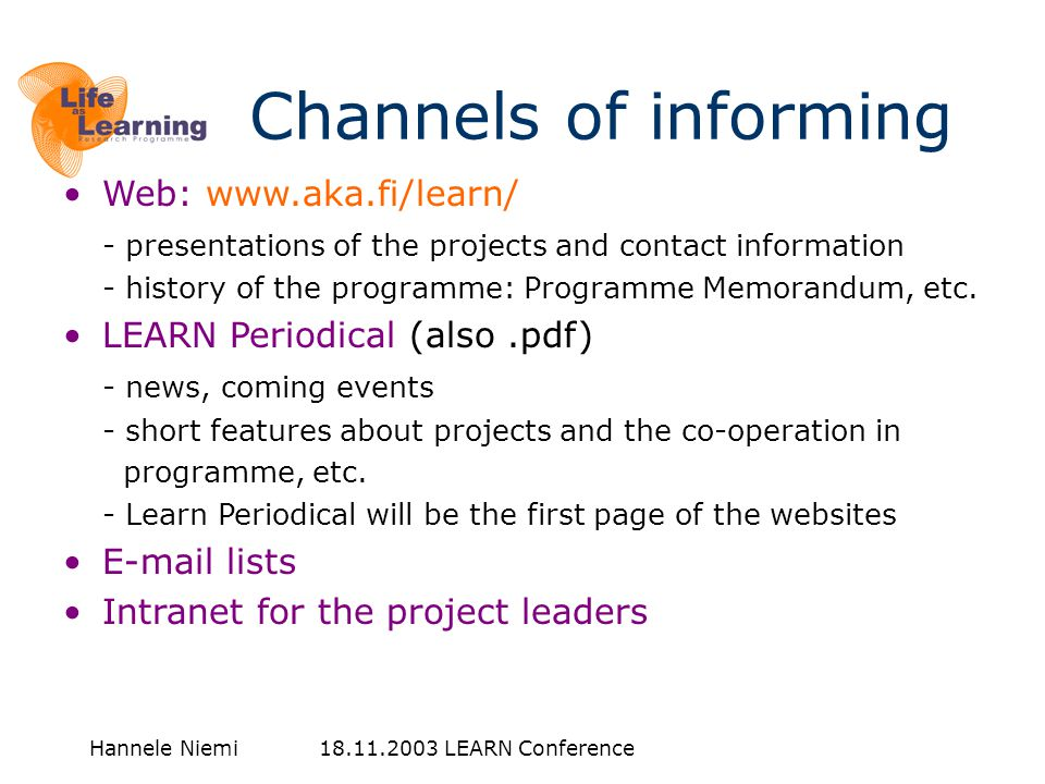Hannele Niemi 18.11.2003 LEARN Conference Channels of informing •Web: www.aka.fi/learn/ - presentations of the projects and contact information - hist