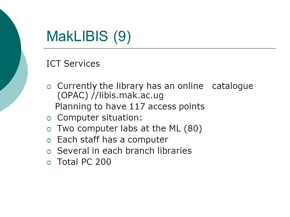 MakLIBIS (9) ICT Services  Currently the library has an online catalogue (OPAC) //libis.mak.ac.ug Planning to have 117 access points  Computer situation:  Two computer labs at the ML (80)  Each staff has a computer  Several in each branch libraries  Total PC 200