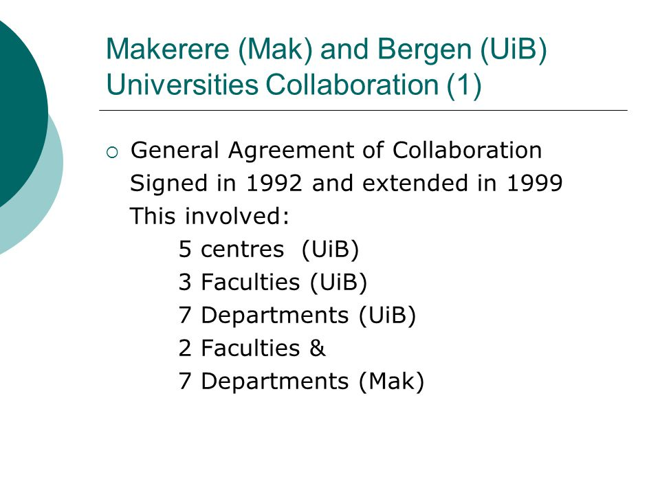 Makerere (Mak) and Bergen (UiB) Universities Collaboration (1)  General Agreement of Collaboration Signed in 1992 and extended in 1999 This involved: 5 centres (UiB) 3 Faculties (UiB) 7 Departments (UiB) 2 Faculties & 7 Departments (Mak)