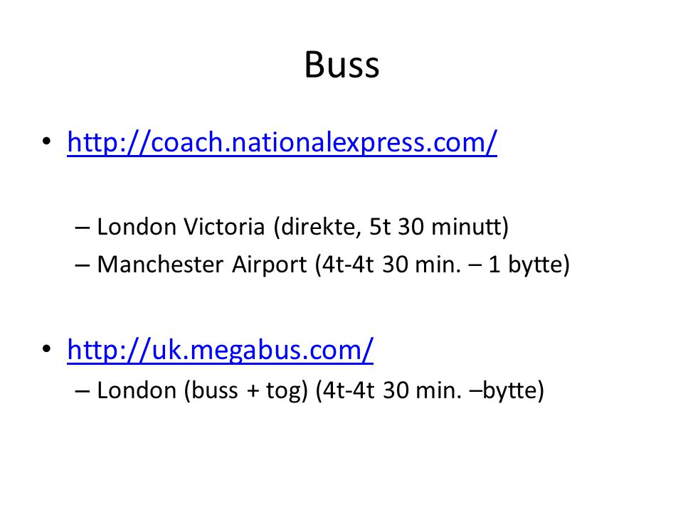 Buss • http://coach.nationalexpress.com/ http://coach.nationalexpress.com/ – London Victoria (direkte, 5t 30 minutt) – Manchester Airport (4t-4t 30 min.