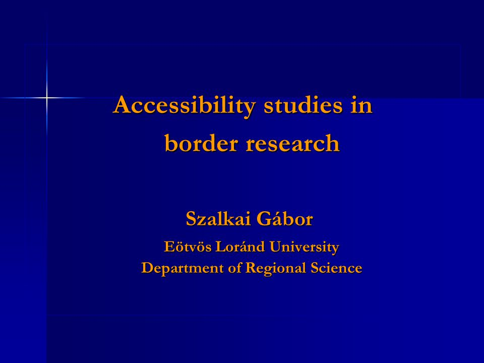 Accessibility studies in border research Szalkai Gábor Szalkai Gábor Eötvös Loránd University Department of Regional Science