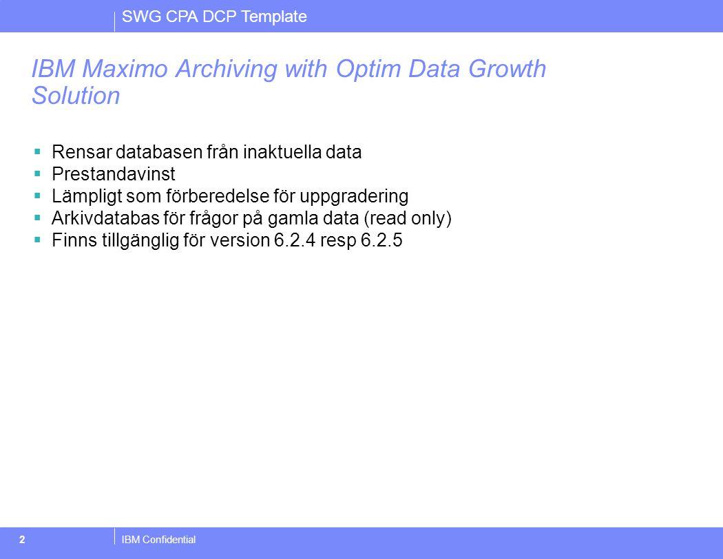SWG CPA DCP Template IBM Confidential3 IBM Maximo Archiving with Optim Data Growth Solution  Arkiverar –Utrustningar –Fakturor –Inköpsorder –Inköpsrekvisitioner –Workflow transaktioner –Arbetsorder  Stöd för –IBM DB2® 8.2 –Oracle Database 9.2, 10.1, and 10.2 –Microsoft® SQL Server 2000 and 2005