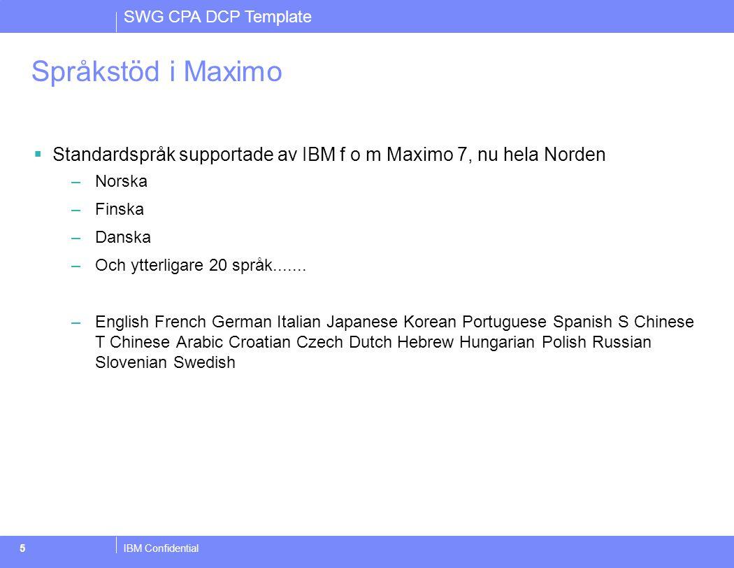 SWG CPA DCP Template IBM Confidential5 Språkstöd i Maximo  Standardspråk supportade av IBM f o m Maximo 7, nu hela Norden –Norska –Finska –Danska –Och ytterligare 20 språk.......