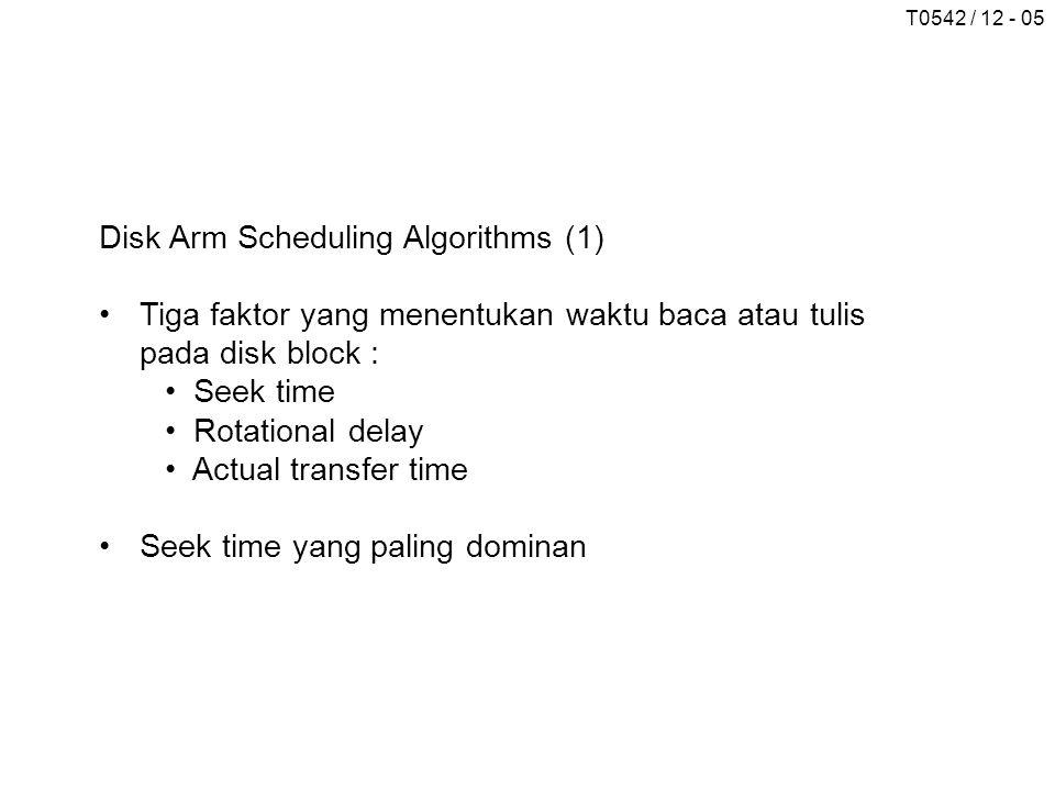 T0542 / 12 - 05 Disk Arm Scheduling Algorithms (1) •Tiga faktor yang menentukan waktu baca atau tulis pada disk block : • Seek time • Rotational delay • Actual transfer time •Seek time yang paling dominan