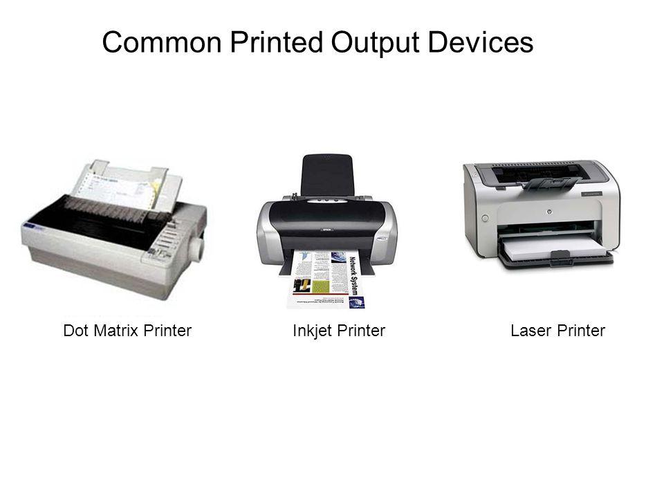 Common Printed Output Devices Inkjet PrinterLaser Printer Dot Matrix Printer