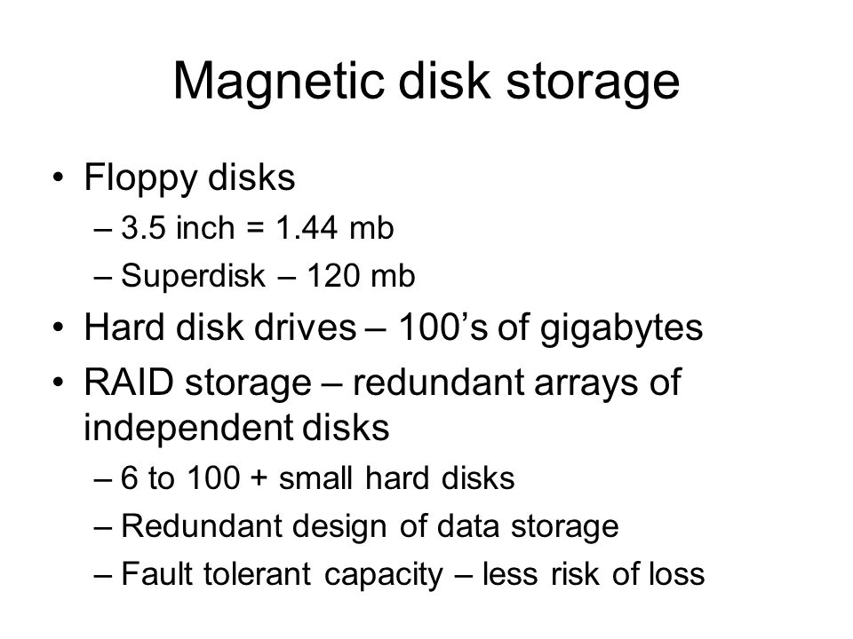 Magnetic disk storage •Floppy disks –3.5 inch = 1.44 mb –Superdisk – 120 mb •Hard disk drives – 100's of gigabytes •RAID storage – redundant arrays of