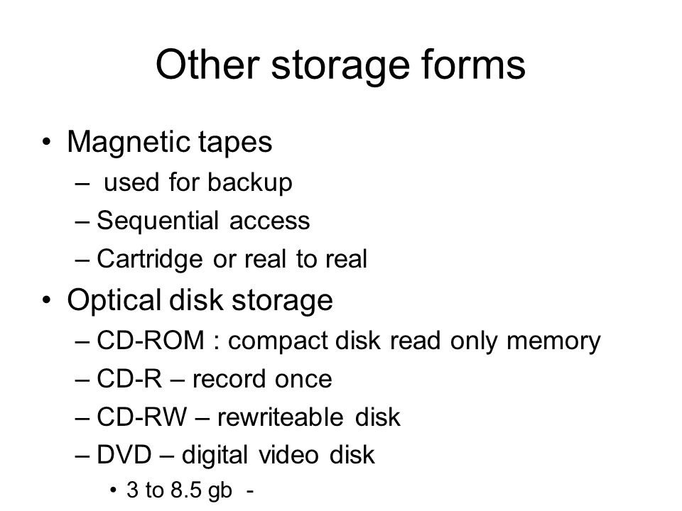 Other storage forms •Magnetic tapes – used for backup –Sequential access –Cartridge or real to real •Optical disk storage –CD-ROM : compact disk read