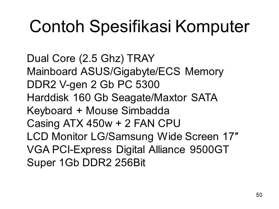 Contoh Spesifikasi Komputer 50 Dual Core (2.5 Ghz) TRAY Mainboard ASUS/Gigabyte/ECS Memory DDR2 V-gen 2 Gb PC 5300 Harddisk 160 Gb Seagate/Maxtor SATA