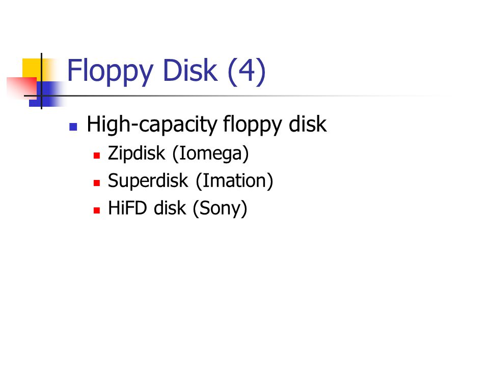 Floppy Disk (4)  High-capacity floppy disk  Zipdisk (Iomega)  Superdisk (Imation)  HiFD disk (Sony)