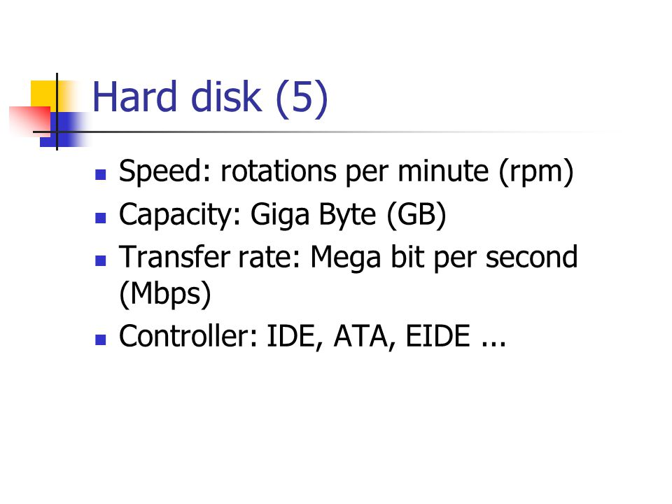 Hard disk (5)  Speed: rotations per minute (rpm)  Capacity: Giga Byte (GB)  Transfer rate: Mega bit per second (Mbps)  Controller: IDE, ATA, EIDE...