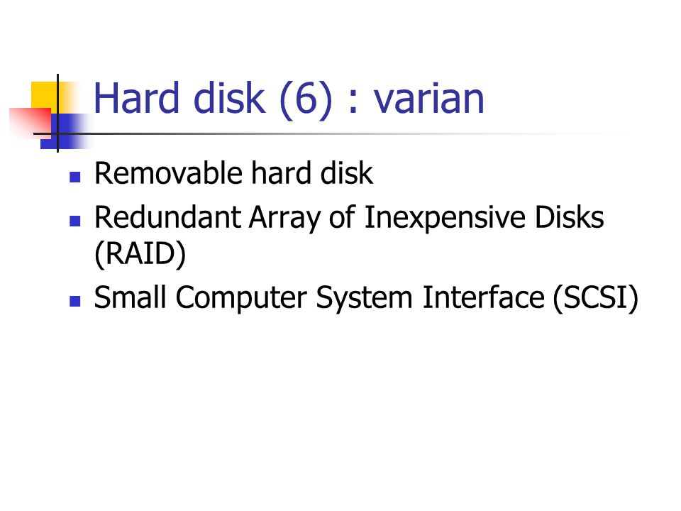 Hard disk (6) : varian  Removable hard disk  Redundant Array of Inexpensive Disks (RAID)  Small Computer System Interface (SCSI)