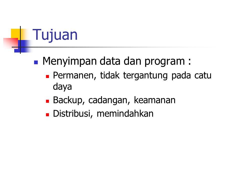 Tujuan  Menyimpan data dan program :  Permanen, tidak tergantung pada catu daya  Backup, cadangan, keamanan  Distribusi, memindahkan