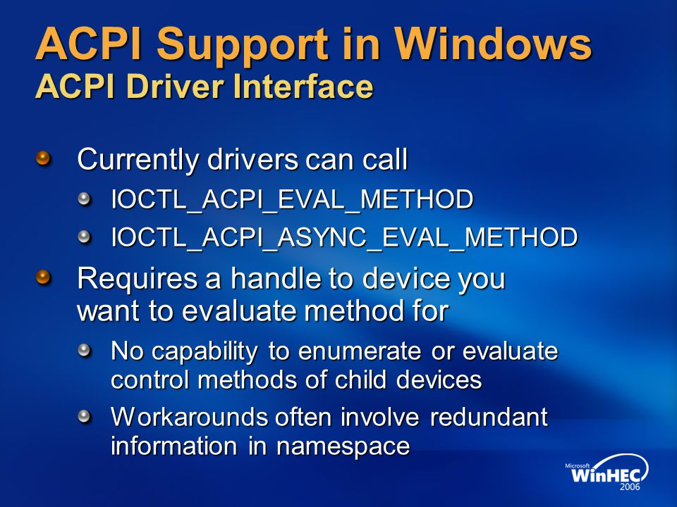 ACPI Support in Windows ACPI Driver Interface Currently drivers can call IOCTL_ACPI_EVAL_METHODIOCTL_ACPI_ASYNC_EVAL_METHOD Requires a handle to devic