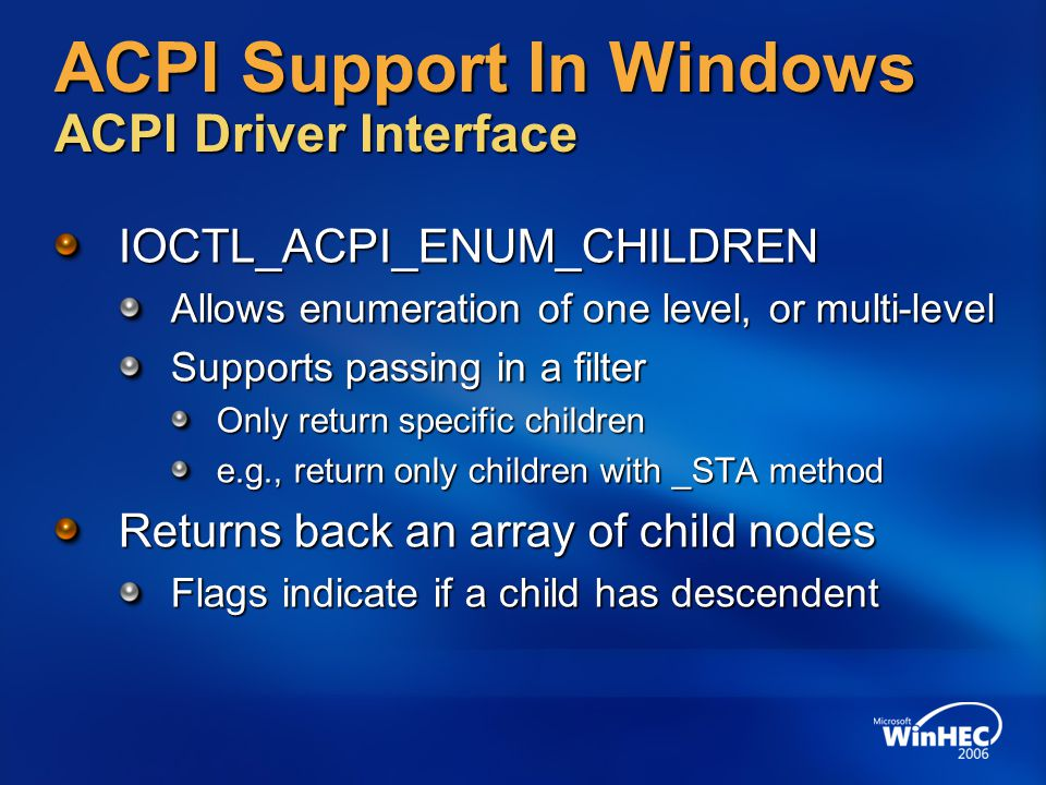 ACPI Support In Windows ACPI Driver Interface IOCTL_ACPI_ENUM_CHILDREN Allows enumeration of one level, or multi-level Supports passing in a filter On