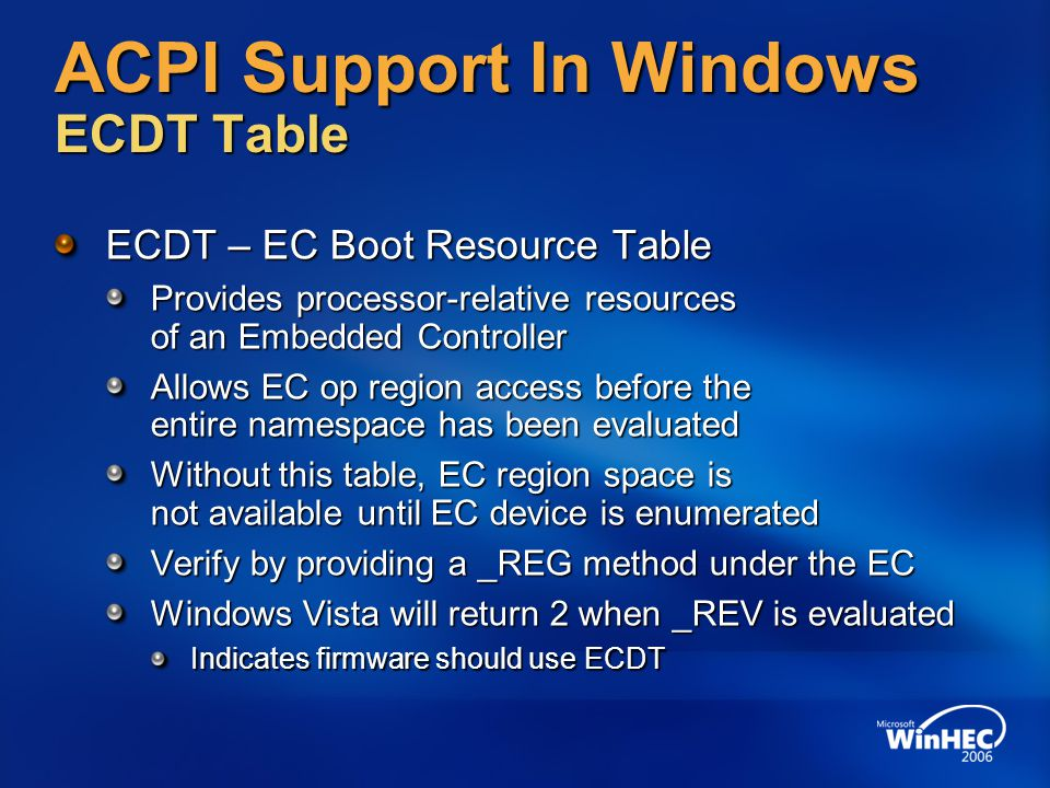 ACPI Support In Windows ECDT Table ECDT – EC Boot Resource Table Provides processor-relative resources of an Embedded Controller Allows EC op region a