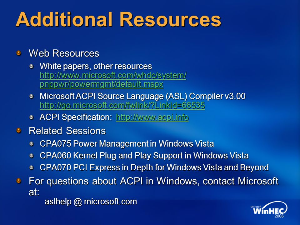 Additional Resources Web Resources White papers, other resources http://www.microsoft.com/whdc/system/ pnppwr/powermgmt/default.mspx http://www.micros