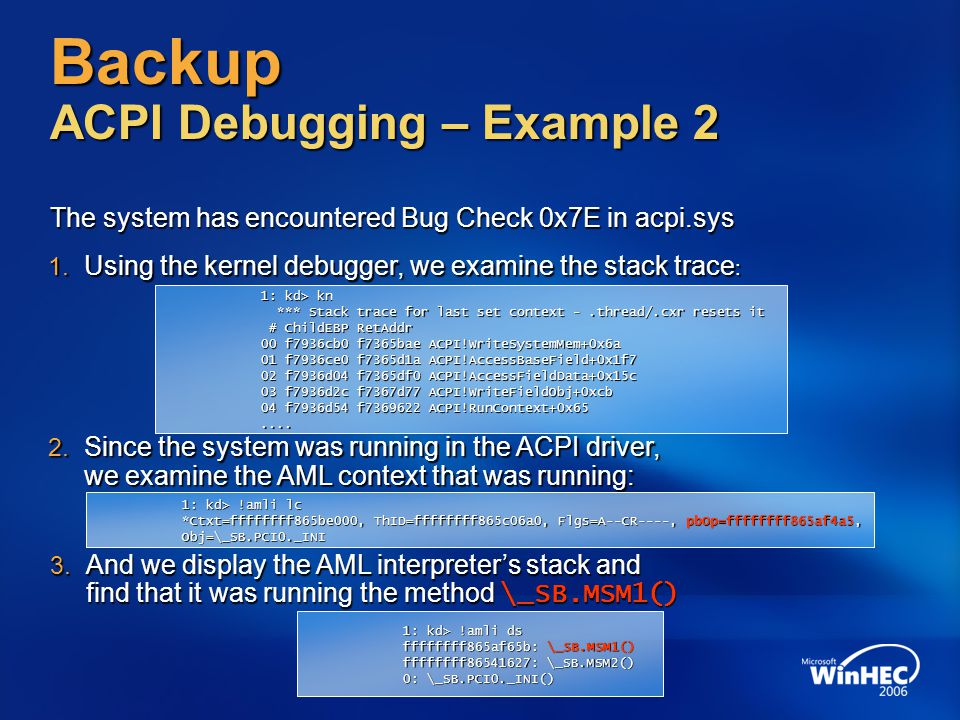 Backup ACPI Debugging – Example 2 The system has encountered Bug Check 0x7E in acpi.sys 1. Using the kernel debugger, we examine the stack trace : 1: