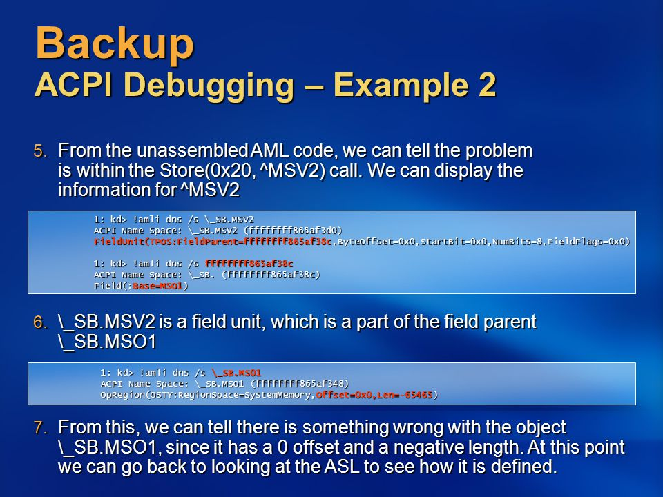 Backup ACPI Debugging – Example 2 5. From the unassembled AML code, we can tell the problem is within the Store(0x20, ^MSV2) call. We can display the