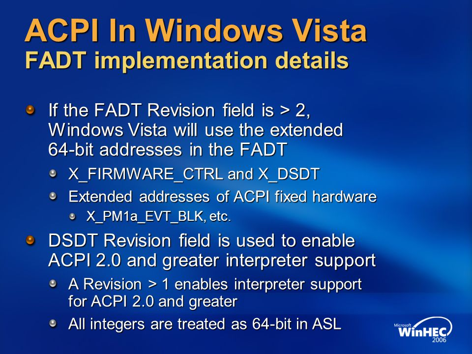 ACPI In Windows Vista FADT implementation details If the FADT Revision field is > 2, Windows Vista will use the extended 64-bit addresses in the FADT
