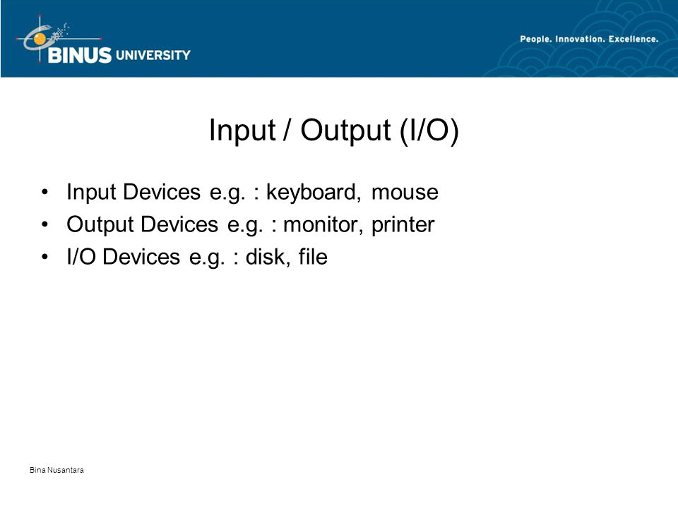 Bina Nusantara Input / Output (I/O) •Input Devices e.g. : keyboard, mouse •Output Devices e.g. : monitor, printer •I/O Devices e.g. : disk, file
