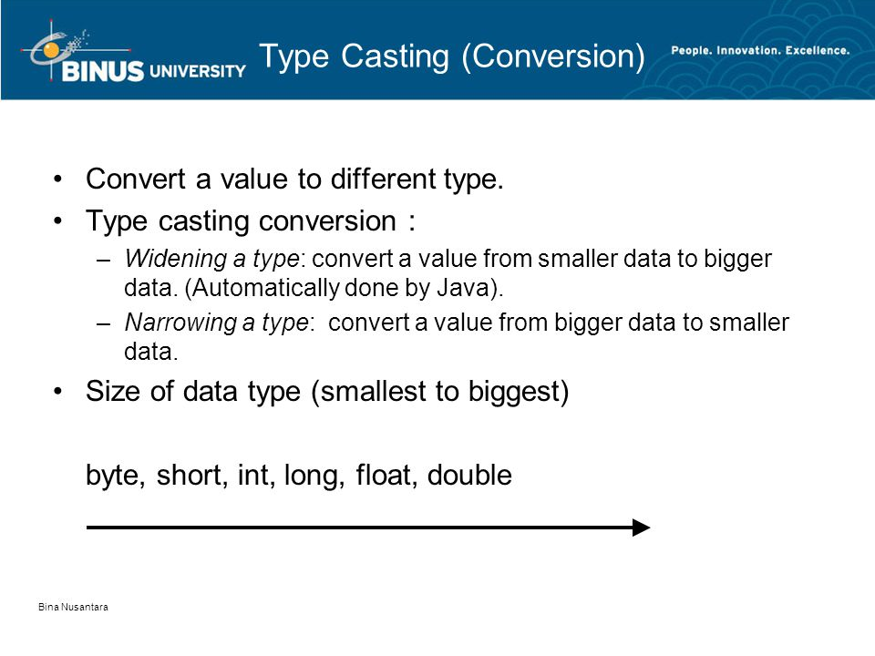 Bina Nusantara Type Casting (Conversion) •Convert a value to different type. •Type casting conversion : –Widening a type: convert a value from smaller