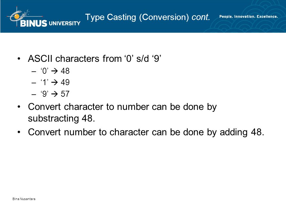 Bina Nusantara Type Casting (Conversion) cont. •ASCII characters from '0' s/d '9' –'0'  48 –'1'  49 –'9'  57 •Convert character to number can be do