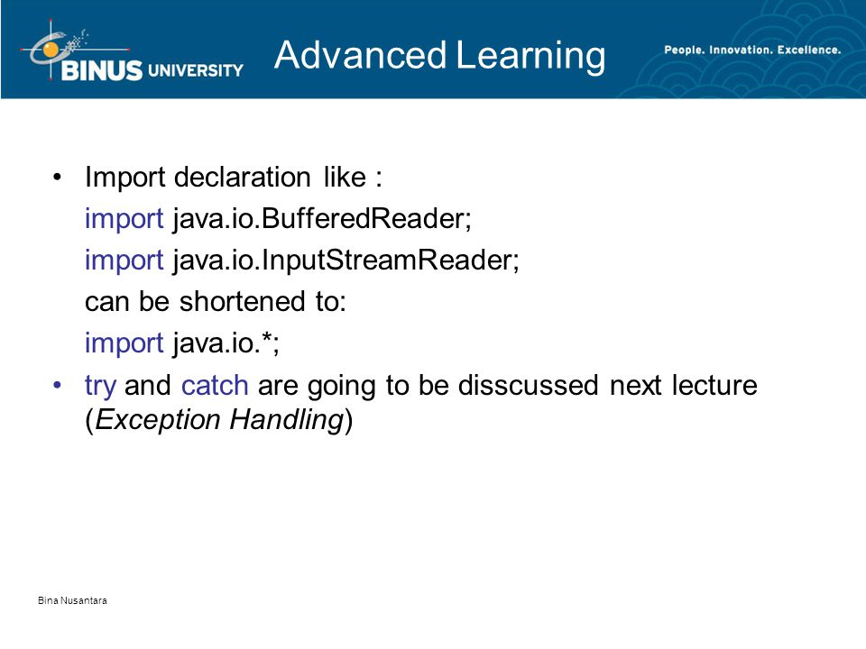 Bina Nusantara Advanced Learning •Import declaration like : import java.io.BufferedReader; import java.io.InputStreamReader; can be shortened to: import java.io.*; •try and catch are going to be disscussed next lecture (Exception Handling)