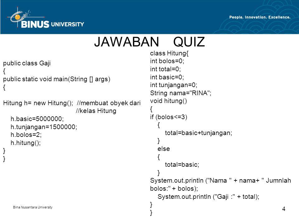 JAWABAN QUIZ Bina Nusantara University 4 public class Gaji { public static void main(String [] args) { Hitung h= new Hitung(); //membuat obyek dari //kelas Hitung h.basic=5000000; h.tunjangan=1500000; h.bolos=2; h.hitung(); } } class Hitung{ int bolos=0; int total=0; int basic=0; int tunjangan=0; String nama= RINA ; void hitung() { if (bolos<=3) { total=basic+tunjangan; } else { total=basic; } System.out.println ( Nama + nama+ Jumnlah bolos: + bolos); System.out.println ( Gaji : + total); } }