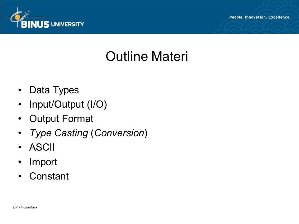 Bina Nusantara Outline Materi •Data Types •Input/Output (I/O) •Output Format •Type Casting (Conversion) •ASCII •Import •Constant