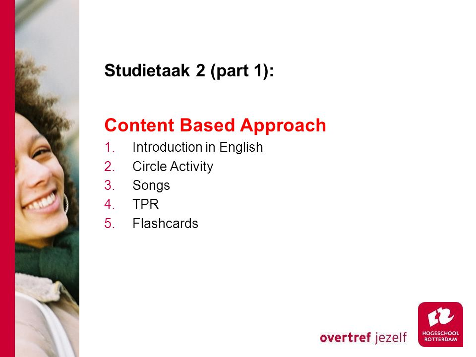 Studietaak 2 (part 1): Content Based Approach 1.Introduction in English 2.Circle Activity 3.Songs 4.TPR 5.Flashcards
